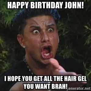She's too young for you brah - Happy birthday john! I hope you get all the hair gel you want brah!
