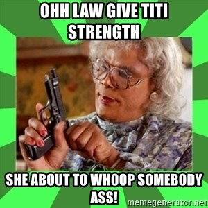 Madea - ohh law give titi strength She about to whoop somebody ass!