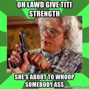 Madea - oh lawd give titi strength she's about to whoop somebody ass