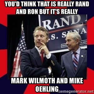 Rand Paul - you'd think that is really rand and Ron but it's really mark Wilmoth and mike oehling