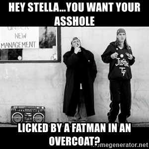 Jay and Silent Bob - Hey stella...you want your asshole  licked by a fatman in an overcoat?