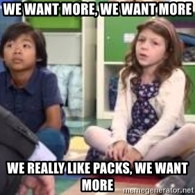 We want more we want more - we want more, we want more we really like packs, we want more