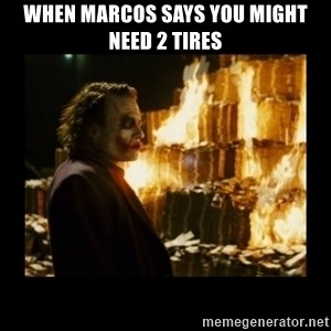 Not about the money joker - when Marcos says you might need 2 tires