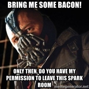 Only then you have my permission to die - Bring me some bacon! Only then, do you have my permission to leave this spark room