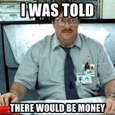 I was told there would be ___ - I was told  there would be money
