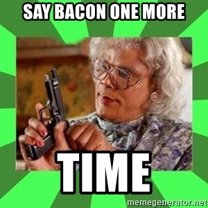 Madea - say bacon one more time