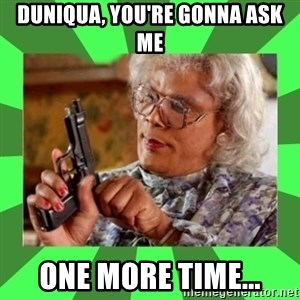 Madea - Duniqua, you're gonna ask me One more time...