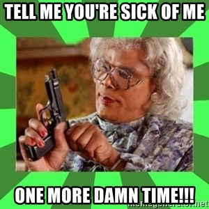 Madea - Tell me you're sick of me One more damn time!!!