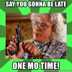 Madea - say you gonna be late one mo time!