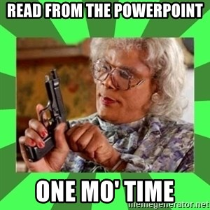 Madea - READ FROM THE POWERPOINT ONE MO' TIME