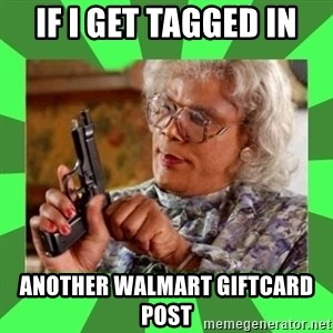 Madea - IF I GET TAGGED IN ANOTHER WALMART GIFTCARD POST