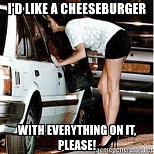 Karma prostitute  - I'd like a cheeseburger With everything on it, please!