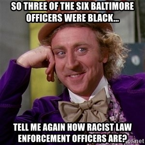 Willy Wonka - So three of the six Baltimore officers were black... Tell me again how racist law enforcement officers are?
