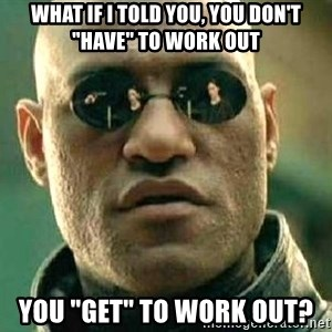 """What if I told you / Matrix Morpheus - What if I told you, you don't """"have"""" to work out You """"get"""" to work out?"""