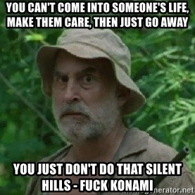 The Dale Face - You can't come into someone's life, make them care, then just go away You just don't do that Silent Hills - Fuck Konami