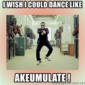 psy gangnam style meme - I wish I could dance like AKEUMULATE !