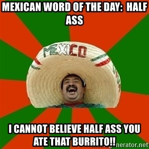 Successful Mexican - Mexican word of the day:  Half ass i cannot believe half ass you ate that burrito!!