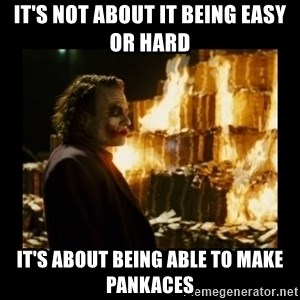 Not about the money joker - It's not about it being easy or hard It's about being able to make pankaces