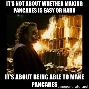Not about the money joker - it's not about whether making pancakes is easy or hard it's about being able to make pancakes