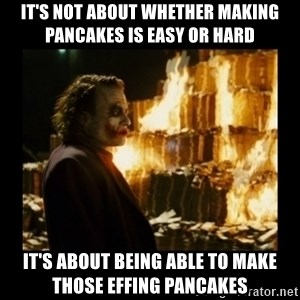 Not about the money joker - it's not about whether making pancakes is easy or hard it's about being able to make those effing pancakes