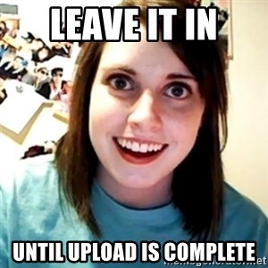 Overly Obsessed Girlfriend - leave it in until upload is complete