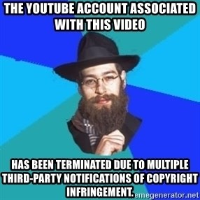 Jewish Dude - The YouTube account associated with this video  has been terminated due to multiple third-party notifications of copyright infringement.