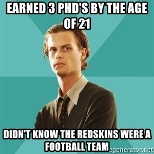 spencer reid - Earned 3 PhD's by the age of 21  Didn't know the Redskins were a football team