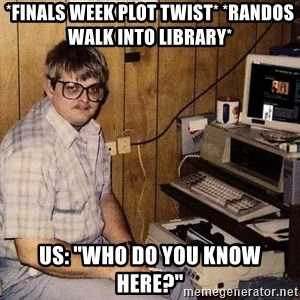 "Nerd - *FINALS WEEK PLOT TWIST* *RANDOS WALK INTO LIBRARY* US: ""WHO DO YOU KNOW HERE?"""