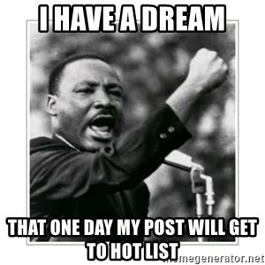I HAVE A DREAM - I HAVE A DREAM THAT ONE DAY MY POST WILL GET TO HOT LIST