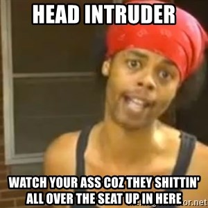 Bed Intruder - Head intruder Watch your ass coz they shittin' all over the seat up in here