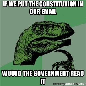 Philosoraptor - If we put the Constitution in our email Would the government read it