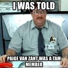 I was told there would be ___ - I was told Paige van zant was a tam member