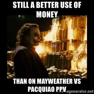 Not about the money joker - Still a better use of money Than on Mayweather vs Pacquiao PPV
