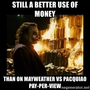 Not about the money joker - STILL A BETTER USE OF MONEY Than on Mayweather vs Pacquiao Pay-Per-View