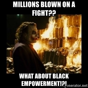 Not about the money joker - Millions blown on a fight?? what about black empowerment!?!