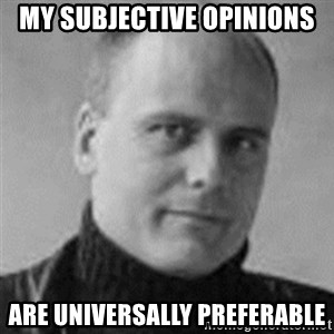 Stefan Molyneux  - my subjective opinions are universally preferable