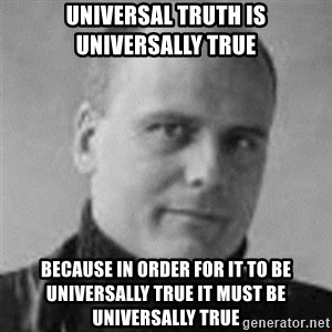 Stefan Molyneux  - universal truth is universally true because in order for it to be universally true it must be universally true