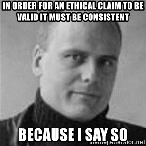 Stefan Molyneux  - in order for an ethical claim to be valid it must be consistent because i say so