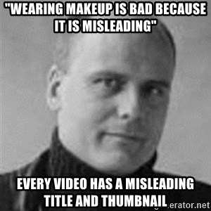 "Stefan Molyneux  - ""wearing makeup is bad because it is misleading"" every video has a misleading title and thumbnail"
