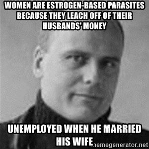 Stefan Molyneux  - women are estrogen-based parasites because they leach off of their husbands' money unemployed when he married his wife