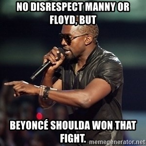 Kanye - No disrespect Manny or Floyd, but Beyoncé shoulda won that fight.