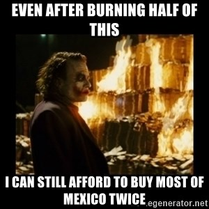 Not about the money joker - even after burning half of this i can still afford to buy most of mexico twice