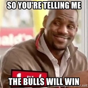 lebron - So you're telling me  The Bulls will win