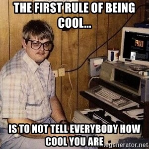 Nerd - The first rule of being cool... is to NOT tell everybody how cool you are
