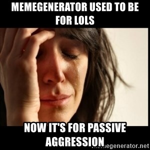 First World Problems - memegenerator used to be for lols now it's for passive aggression