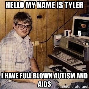 Nerd - Hello my name is tyler i have full blown autism and aids