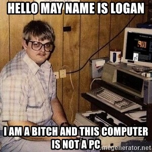 Nerd - hELLO MAY NAME IS LOGAN i AM A BITCH AND THIS COMPUTER IS NOT A PC