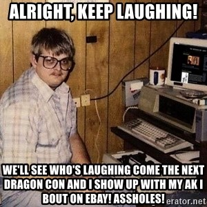 Nerd - alright, keep laughing! we'll see who's laughing come the next dragon con and i show up with my AK i bout on eBay! assholes!