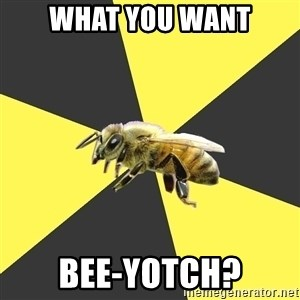 British High School Honeybee - what you want bee-yotch?