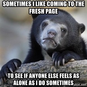 Confessions Bear - Sometimes I like coming to the fresh page  To see if anyone else feels as alone as I do sometimes